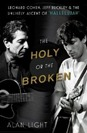 The Holy or the Broken: Leonard Cohen, Jeff Buckley, and the Unlikely Ascent of &quot;Hallelujah&quot; by Alan Light